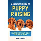 A Practical Guide to Puppy Raising: Nurture Your Dog the Ideal Way
