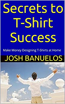 Secrets To T Shirt Success Make Money Designing T Shirts At Home By