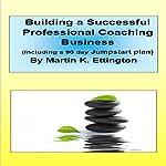 Building a Successful Professional Coaching Business (Including a 90 day Jumpstart Plan) | Martin K. Ettington