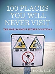 100 Places You Will Never Visit: The World's Most Secret Locations by Smith, Daniel (2012)