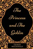The Princess And The Goblin: By George MacDonald - Illustrated