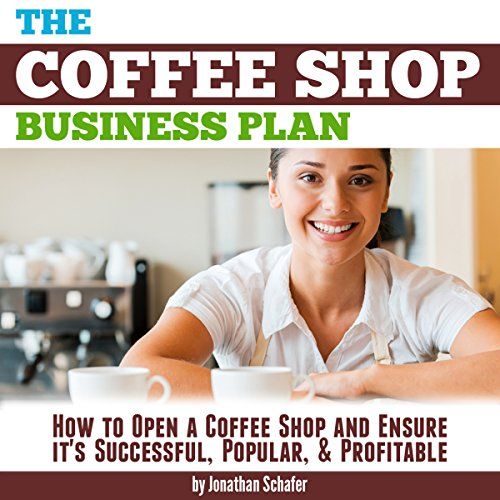(The Coffee Shop Business Plan: How to Open a Coffee Shop and Ensure It's Successful, Popular, and)