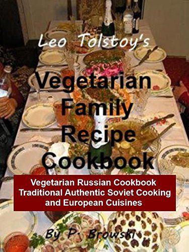 Leo Tolstoy's Vegetarian Family Recipe Cookbook: Vegetarian Russian Cookbook: Traditional Authentic Soviet Cooking and European Cuisines (Healthy Lifestyles Book 1) by Patya Browski