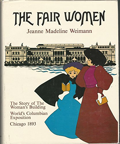 The Fair Women: The Story of the Woman's Building at the World's Columbian Exposition of 1893