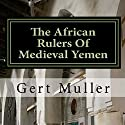 The African Rulers of Medieval Yemen Audiobook by Gert Muller Narrated by Tim Harwood