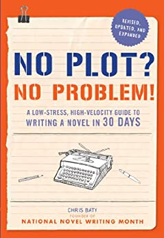 No Plot? No Problem! Revised and Expanded Edition: A Low-stress, High-velocity Guide to Writing a Novel in 30 Days by [Baty, Chris]