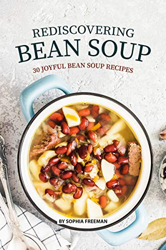 Rediscovering Bean Soup: 30 Joyful Bean Soup Recipes by [Freeman, Sophia]