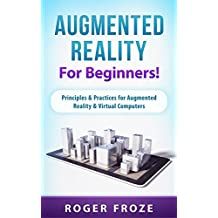 Augmented Reality For Beginners!: Principles & Practices for Augmented Reality & Virtual Computers