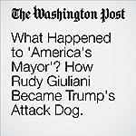 What Happened to 'America's Mayor'? How Rudy Giuliani Became Trump's Attack Dog. | Paul Schwartzman,Ben Terris