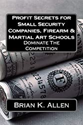 Profit Secrets for Small Security Companies, Firearm & Martial Art Schools: Dominate The Competition