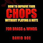 How to Improve Your Chops Without Playing a Note: For Brass & Winds | David Boe