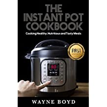 The Instant Pot Cookbook: Cooking Healthy, Nutritious and Tasty Meals (Instant Pot, Steamer, Crock Pot, Meals, Vegan, Pressure Cooker, Paleo Diet)