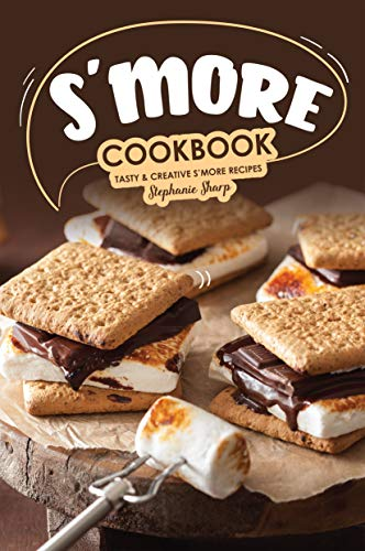 S'more Cookbook: Tasty Creative S'more Recipes by Stephanie Sharp