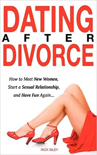 Dating After Divorce   How to Meet New Women  Start a Sexual Relationship  and Have Fun Again