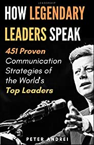 Leadership: How Legendary Leaders Speak: 451 Proven Communication Strategies of the World's Top Leaders (S