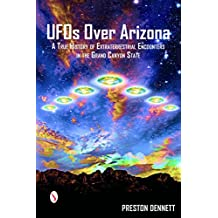 UFOs Over Arizona: A True History of Extraterrestrial Encounters in the Grand Canyon State