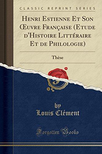Henri Estienne Et Son Œuvre Française (Etude d'Histoire Littéraire Et de Philologie): Thèse (Classic Reprint) (French Edition)