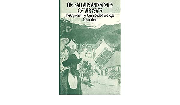 The Ballads and Songs of W. B. Yeats: The Anglo-Irish Heritage in Subject and Style