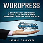 WordPress: A Step-by-Step Beginners' Guide to Build Your Own WordPress Website from Scratch  | John Slavio