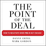 The Point of the Deal: How to Negotiate When Yes Is Not Enough | Danny Ertel,Mark Gordon