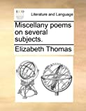 Miscellany Poems on Several Subjects, Elizabeth Thomas, 1170502423