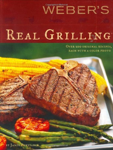 Weber's Real Grilling: Over 200 Original Recipes by Jamie Purviance