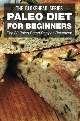 Paleo Diet For Beginners : Top 30 Paleo Bread Recipes Revealed! (The Blokehead Success Series) by The Blokehead (2014-12-12)