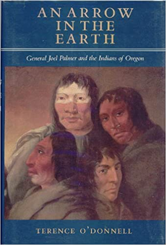 An Arrow in the Earth: General Joel Palmer and the Indians of Oregon, O'Donnell, Terence
