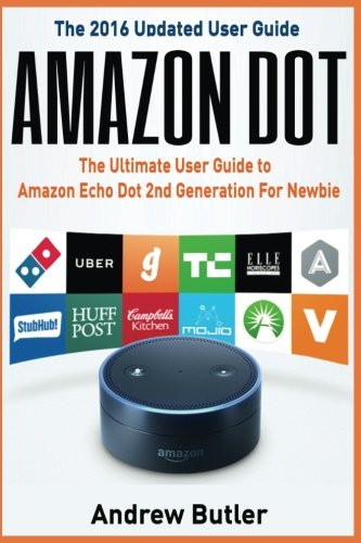 Amazon Dot: The Ultimate User Guide to Amazon Echo Dot 2nd Generation For Newbie (Amazon Echo 2016,user manual,web services,by amazon,Free books,Free ... Prime, smart devices, internet) (Volume 6)