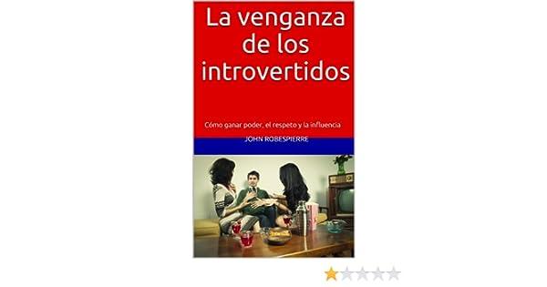 Amazon.com: La venganza de los introvertidos: Cómo ganar poder, el respeto y la influencia (Spanish Edition) eBook: John Robespierre: Kindle Store