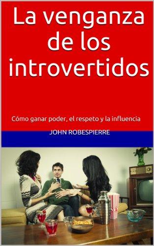 La venganza de los introvertidos: Cómo ganar poder, el respeto y la influencia (