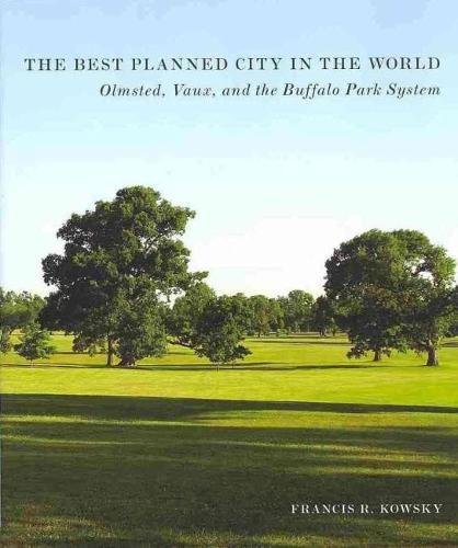 The Best Planned City in the World: Olmsted, Vaux, and the Buffalo Park System (Designing the American Park)