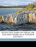 After five years in India, or, Life and work in a Punjaub District, Anne C. Lady Wilson, 117616824X
