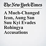 A Much-Changed Icon, Aung San Suu Kyi Evades Rohingya Accusations | Richard C. Paddock,Hannah Beech