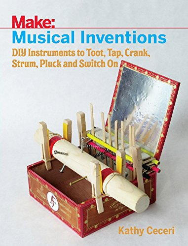 Musical Inventions: DIY Instruments to Toot, Tap, Crank, Strum, Pluck, and Switch On (Make) Kathy Ceceri