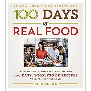 100 Days of Real Food: How We Did It, What We Learned, and 100 Easy, Wholesome Recipes Your Family Will Love (100 Days…