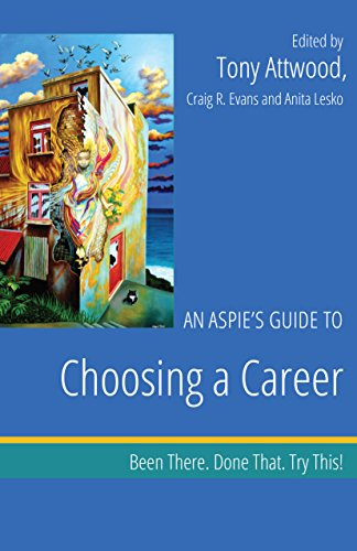 An Aspie's Guide to Choosing a Career: Been There. Done That. Try This! (Been There. Done That. Try This! Aspie Mentor Guides)