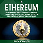 Ethereum: A Comprehensive Beginner's Guide to Learn and Understand Ethereum Technology and Its Functions | Alex Johnson