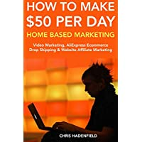 How to Make $50 Per Day Home Based Marketing:  Video Marketing, AliExpress Ecommerce Drop Shipping & Website Affiliate Marketing