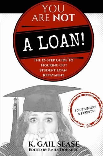You Are Not A Loan!: The 12-Step Guide To Figuring Out Student Loan Repayment