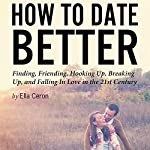 How to Date Better: Finding, Friending, Hooking Up, Breaking Up, and Falling in Love in the 21st Century | Ella Ceron