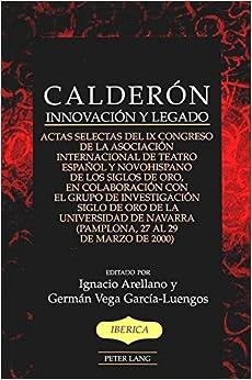 Calderon: Innovacion y Legado Actas Selectas del Ix Congreso de la Asociacion Internacional de Teatro Espanol y Novohispano de Los Siglos de Oro, en ... 27 Al 29 de Marzo de 2000) (Iberica)