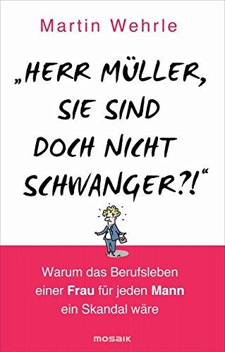 'Herr Müller Sie Sind Doch Nicht Schwanger  '  Warum Das Berufsleben Einer Frau Für Jeden Mann Ein Skandal Wäre