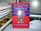 Ten Stupid Things Women Do to Mess up Their Lives, Laura Schlessinger, 0679416412