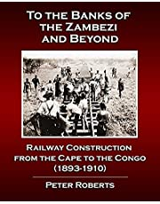 To the Banks of the Zambezi and Beyond - Railway Construction from the Cape to the Congo (1893-1910)