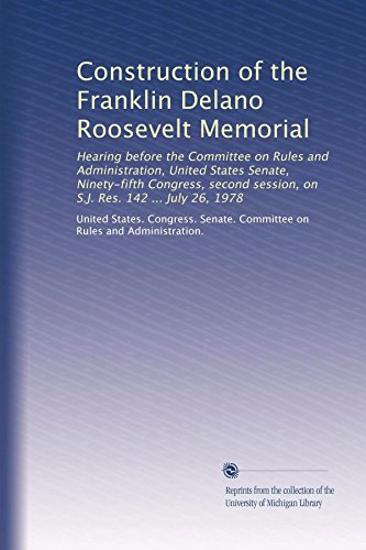 Roosevelt Delano Memorial Franklin - Construction of the Franklin Delano Roosevelt Memorial: Hearing before the Committee on Rules and Administration, United States Senate, Ninety-fifth ... session, on S.J. Res. 142 ... July 26, 1978