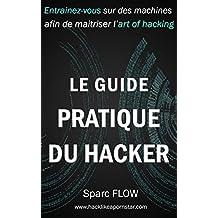 Le Guide Pratique du Hacker: Entrainez-vous sur des machines dédiées afin de maitriser l'art du hacking (Hacking the Planet t. 3) (French Edition)