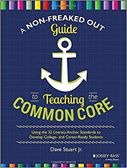 A Non-Freaked Out Guide to Teaching the Common Core: Using the 32 Literacy Anchor Standards to Develop College- and Career-Ready Students by Dave Stuart Jr. (2014-09-29)