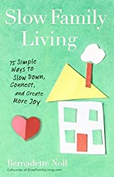 Slow Family Living: 75 Simple Ways to Slow Down, Connect, and Create More Joy by Bernadette Noll (2013-03-05)