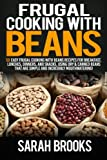 Frugal cooking with beans: 50 Easy Frugal Cooking With Beans Recipes for Breakfast, Lunches, Dinners, and Snacks,  Using Dry & Canned Beans That Are Simple and Incredibly Mouthwatering!